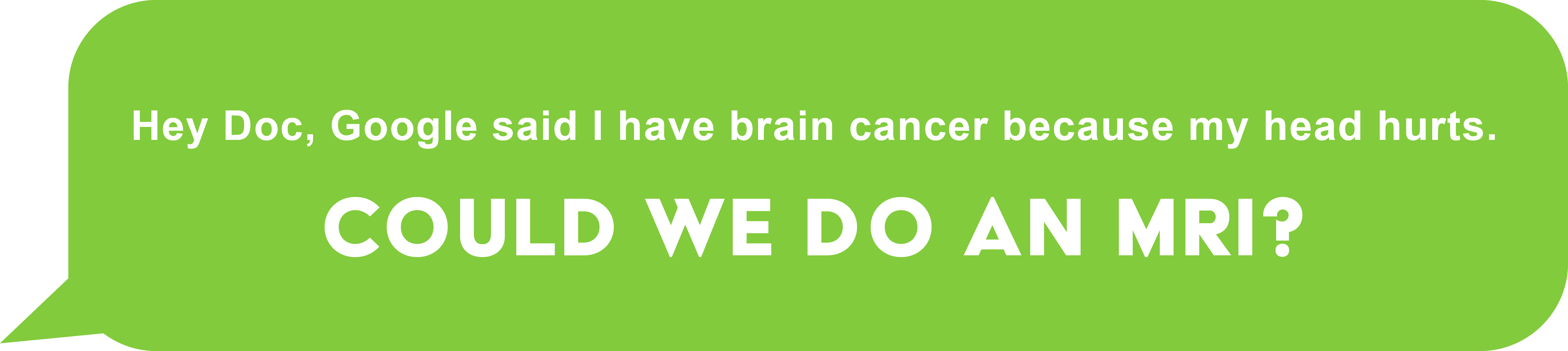 Hey Doc, Google said I have brain cancer because my head hurts. Could we do an MRI?